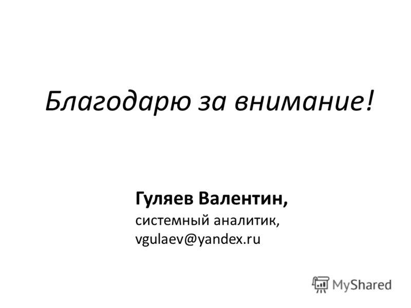 Гуляев Валентин, системный аналитик, vgulaev@yandex.ru Благодарю за внимание!