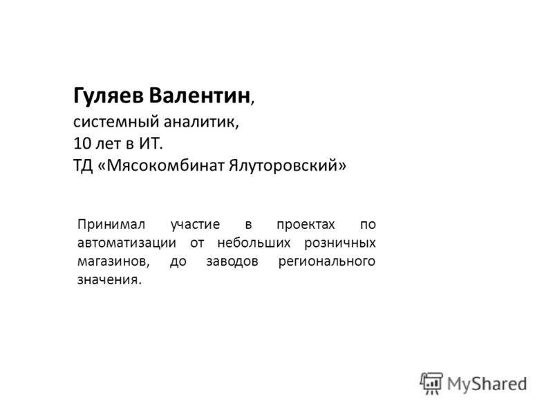 Гуляев Валентин, системный аналитик, 10 лет в ИТ. ТД «Мясокомбинат Ялуторовский» Принимал участие в проектах по автоматизации от небольших розничных магазинов, до заводов регионального значения.