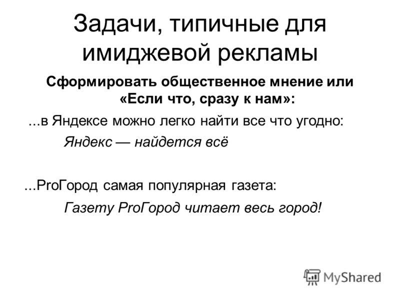 Задачи, типичные для имиджевой рекламы Сформировать общественное мнение или «Если что, сразу к нам»:...в Яндексе можно легко найти все что угодно: Яндекс найдется всё...ProГород самая популярная газета: Газету ProГород читает весь город!