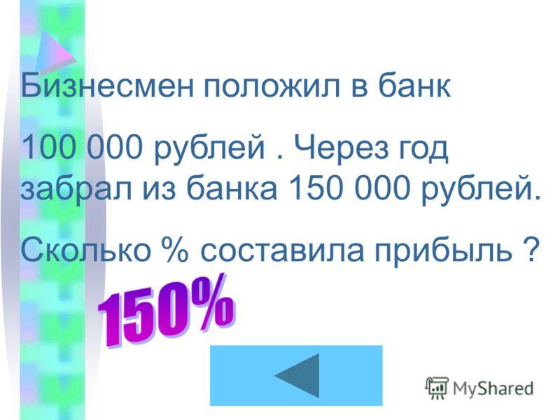 Бизнесмен положил в банк 100 000 рублей. Через год забрал из банка 150 000 рублей. Сколько % составила прибыль ?