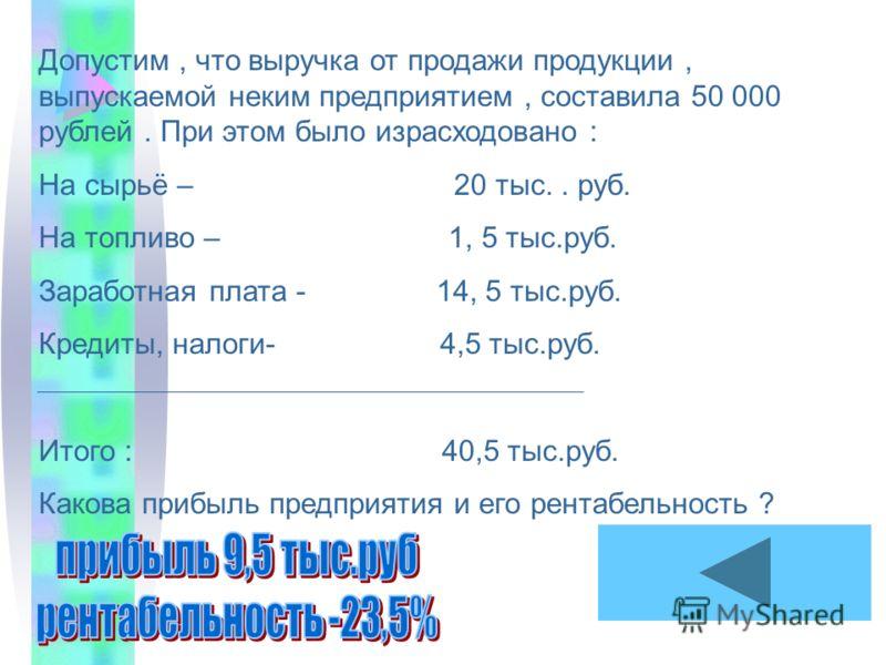 Допустим, что выручка от продажи продукции, выпускаемой неким предприятием, составила 50 000 рублей. При этом было израсходовано : На сырьё – 20 тыс.. руб. На топливо – 1, 5 тыс.руб. Заработная плата - 14, 5 тыс.руб. Кредиты, налоги- 4,5 тыс.руб. Ито