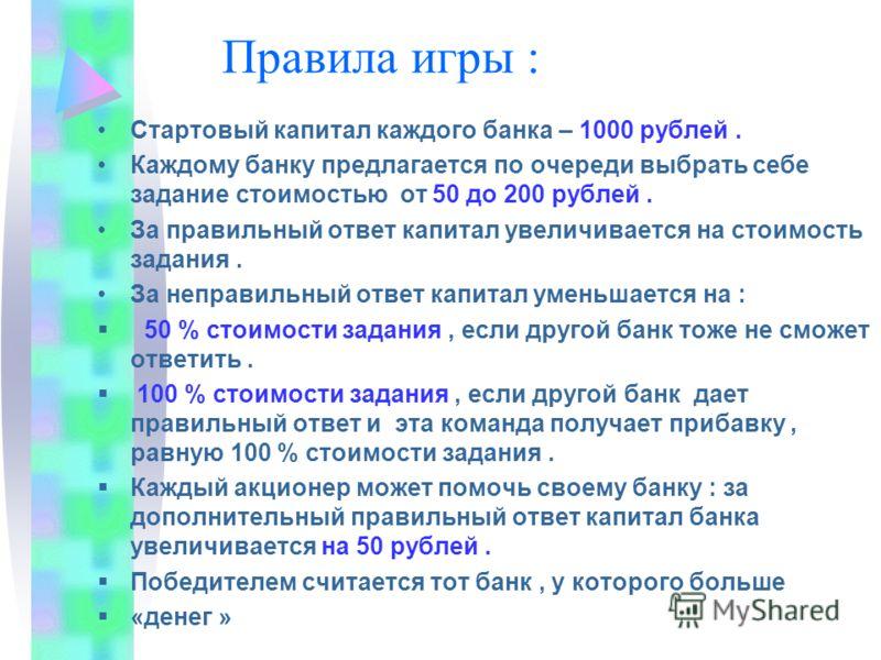 Правила игры : Стартовый капитал каждого банка – 1000 рублей. Каждому банку предлагается по очереди выбрать себе задание стоимостью от 50 до 200 рублей. За правильный ответ капитал увеличивается на стоимость задания. За неправильный ответ капитал уме