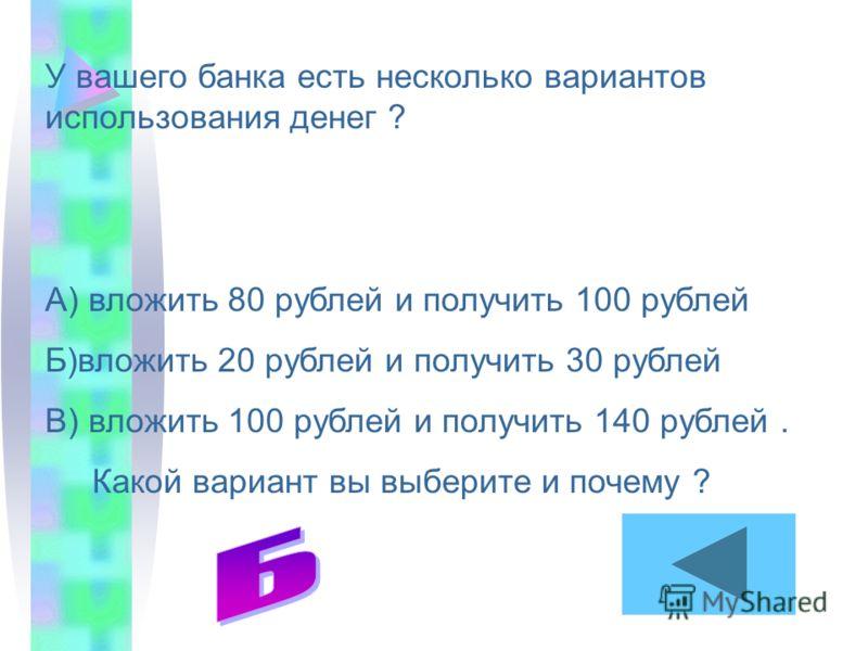 У вашего банка есть несколько вариантов использования денег ? А) вложить 80 рублей и получить 100 рублей Б)вложить 20 рублей и получить 30 рублей В) вложить 100 рублей и получить 140 рублей. Какой вариант вы выберите и почему ?