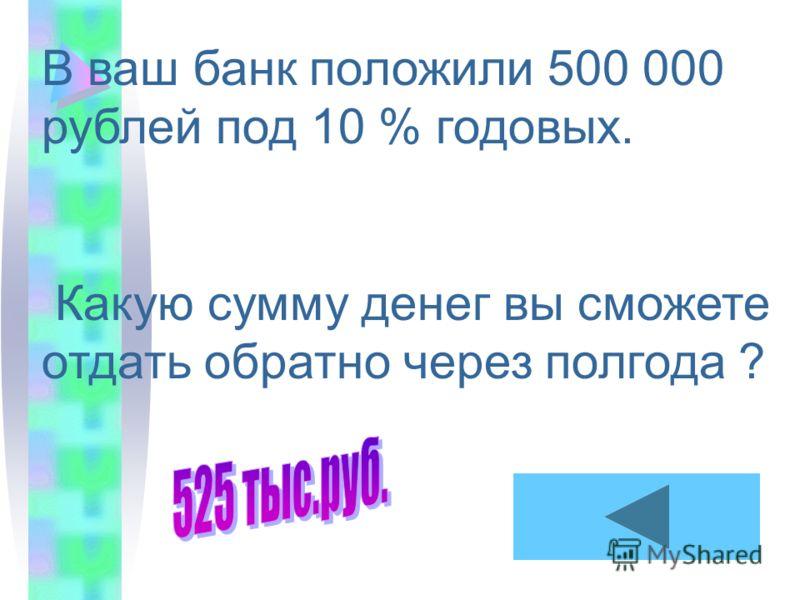 В ваш банк положили 500 000 рублей под 10 % годовых. Какую сумму денег вы сможете отдать обратно через полгода ?