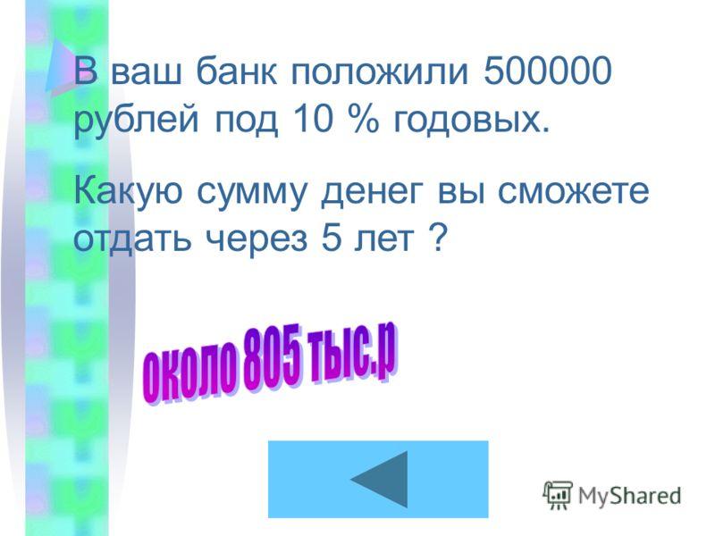 В ваш банк положили 500000 рублей под 10 % годовых. Какую сумму денег вы сможете отдать через 5 лет ?