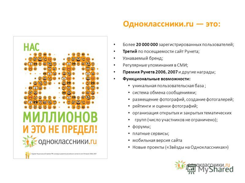 Более 20 000 000 зарегистрированных пользователей; Третий по посещаемости сайт Рунета; Узнаваемый бренд; Регулярные упоминания в СМИ; Премия Рунета 2006, 2007 и другие награды; Функциональные возможности: уникальная пользовательская база ; система об