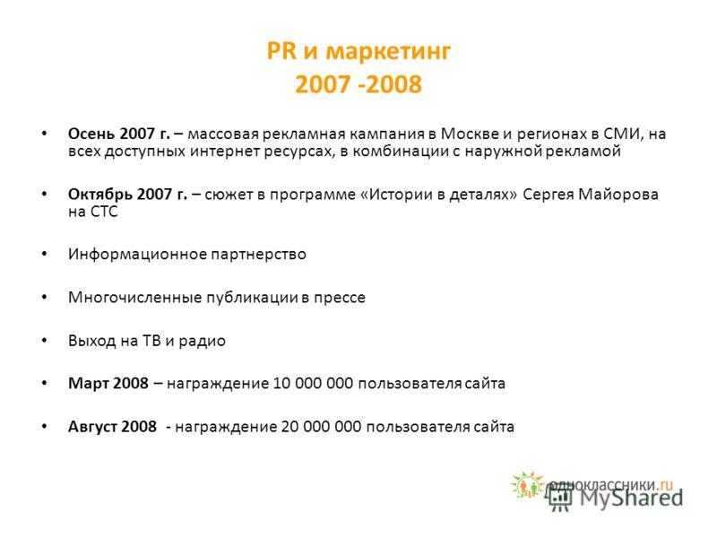 PR и маркетинг 2007 -2008 Осень 2007 г. – массовая рекламная кампания в Москве и регионах в СМИ, на всех доступных интернет ресурсах, в комбинации с наружной рекламой Октябрь 2007 г. – сюжет в программе «Истории в деталях» Сергея Майорова на СТС Инфо