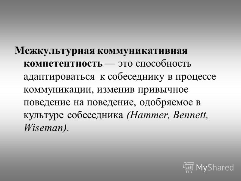 Межкультурная коммуникативная компетентность это способность адаптироваться к собеседнику в процессе коммуникации, изменив привычное поведение на поведение, одобряемое в культуре собеседника (Hammer, Bennett, Wiseman).