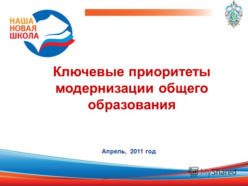 Ключевые приоритеты модернизации общего образования Апрель, 2011 год