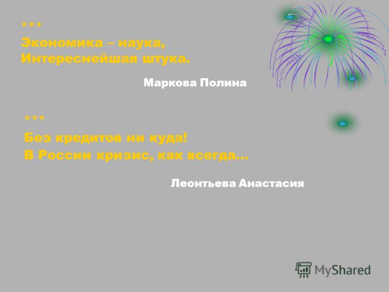 Леонтьева Анастасия *** Без кредитов ни куда! В России кризис, как всегда… *** Экономика – наука, Интереснейшая штука. Маркова Полина
