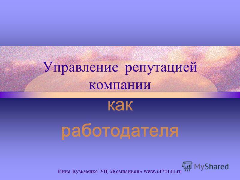 Управление репутацией компании как работодателя Инна Кузьменко УЦ «Компаньон» www.2474141.ru