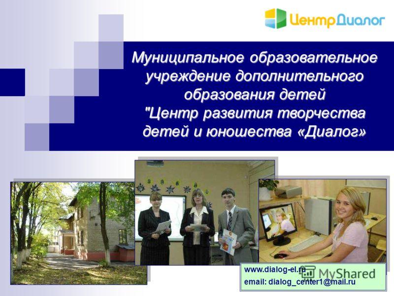 Муниципальное образовательное учреждение дополнительного образования детей Центр развития творчества детей и юношества «Диалог» www.dialog-el.ru email: dialog_center1@mail.ru