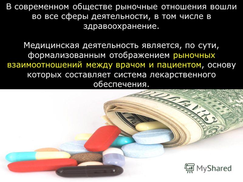 В современном обществе рыночные отношения вошли во все сферы деятельности, в том числе в здравоохранение. Медицинская деятельность является, по сути, формализованным отображением рыночных взаимоотношений между врачом и пациентом, основу которых соста