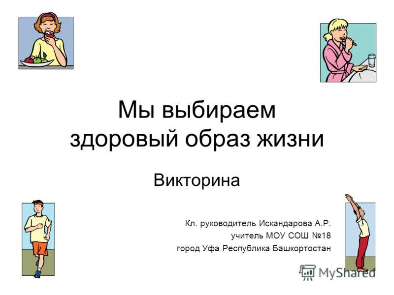 Мы выбираем здоровый образ жизни Викторина Кл. руководитель Искандарова А.Р. учитель МОУ СОШ 18 город Уфа Республика Башкортостан