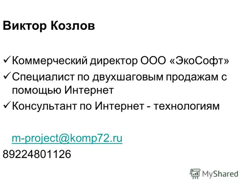 Виктор Козлов Коммерческий директор ООО «ЭкоСофт» Специалист по двухшаговым продажам с помощью Интернет Консультант по Интернет - технологиям m-project@komp72.ru 89224801126