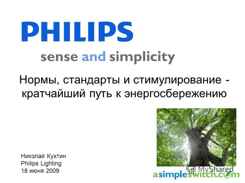 Нормы, стандарты и стимулирование - кратчайший путь к энергосбережению Николай Кухтин Philips Lighting 18 июня 2009