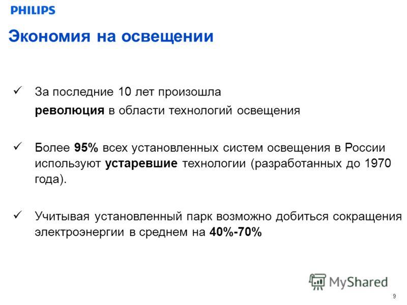 9 За последние 10 лет произошла революция в области технологий освещения Более 95% всех установленных систем освещения в России используют устаревшие технологии (разработанных до 1970 года). Учитывая установленный парк возможно добиться сокращения эл