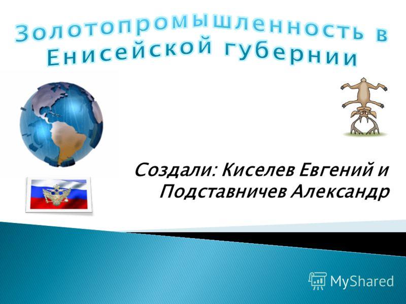 Создали: Киселев Евгений и Подставничев Александр