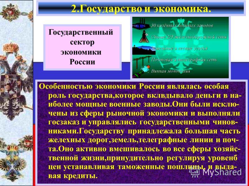 Особенностью экономики России являлась особая роль государства,которое вклвдывало деньги в на- иболее мощные военные заводы.Они были исклю- чены из сферы рыночной экономики и выполняли госзаказ и управлялись государственными чинов- никами.Государству