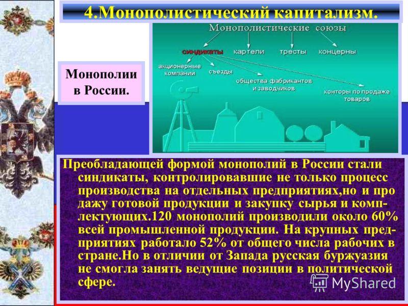 Преобладающей формой монополий в России стали синдикаты, контролировавшие не только процесс производства на отдельных предприятиях,но и про дажу готовой продукции и закупку сырья и комп- лектующих.120 монополий производили около 60% всей промышленной