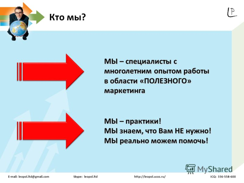 Кто мы? МЫ – специалисты с многолетним опытом работы в области «ПОЛЕЗНОГО» маркетинга МЫ – практики! МЫ знаем, что Вам НЕ нужно! МЫ реально можем помочь! E-mail: leopol.ltd@gmail.comSkype: leopol.ltdhttp://leopol.ucoz.ru/ICQ: 336-558-600