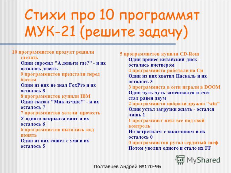 Полтавцев Андрей 170-9Б Стихи про 10 программят МУК-21 (решите задачу) 5 программистов купили CD-Rom Один принес китайский диск - остались вчетвером 4 программиста работали на Си Один из них хватил Паскаль и их осталось 3 3 программиста в сети играли