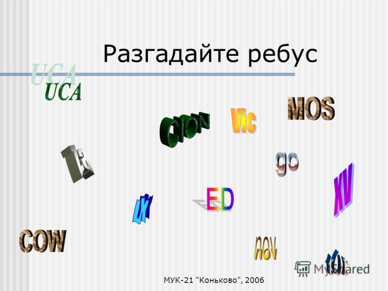 МУК-21 Коньково, 2006 Разгадайте ребус