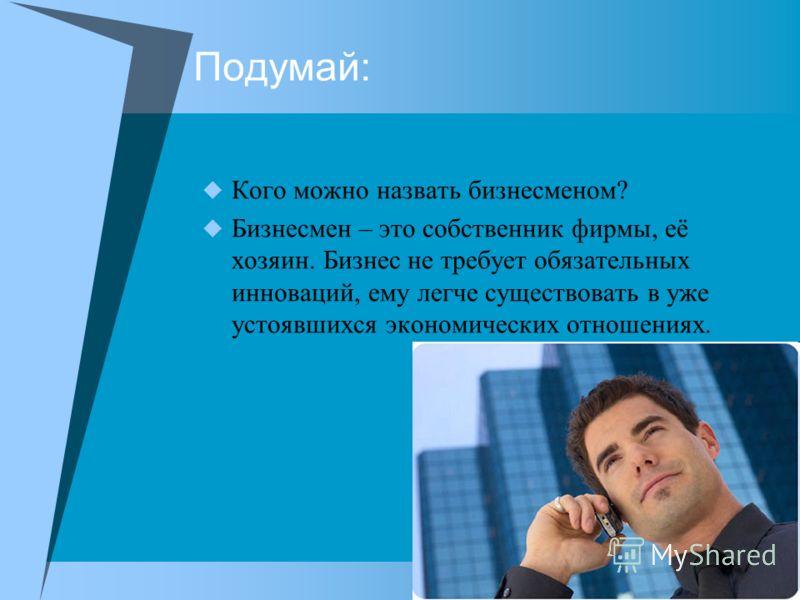 Подумай: Кого можно назвать бизнесменом? Бизнесмен – это собственник фирмы, её хозяин. Бизнес не требует обязательных инноваций, ему легче существовать в уже устоявшихся экономических отношениях.