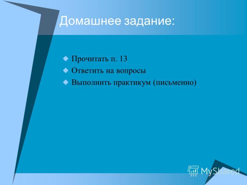 Домашнее задание: Прочитать п. 13 Ответить на вопросы Выполнить практикум (письменно)