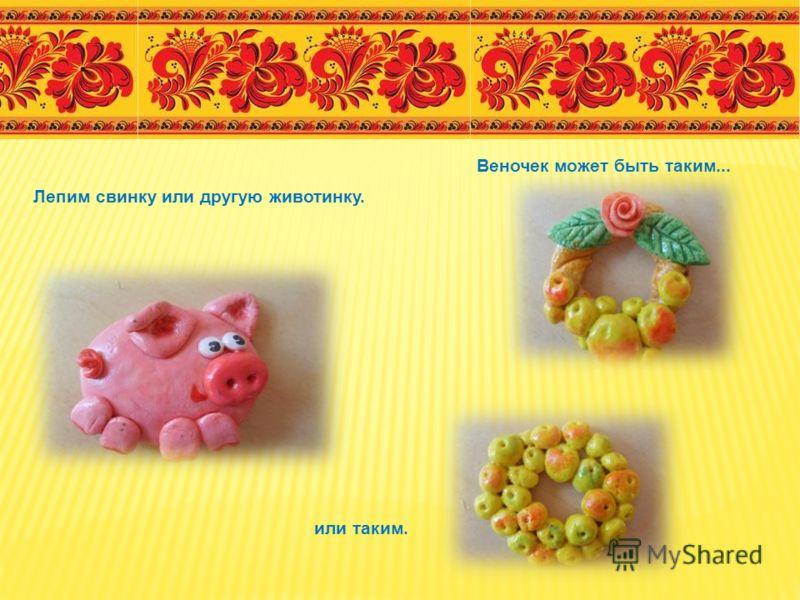 Лепим свинку или другую животинку. Веночек может быть таким... или таким.