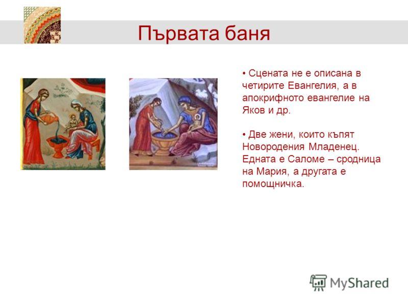 Първата баня Сцената не е описана в четирите Евангелия, а в апокрифното евангелие на Яков и др. Две жени, които къпят Новородения Младенец. Едната е Саломе – сродница на Мария, а другата е помощничка.