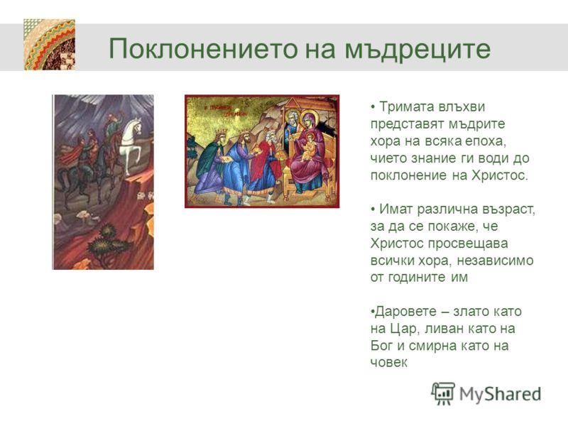 Поклонението на мъдреците Тримата влъхви представят мъдрите хора на всяка епоха, чието знание ги води до поклонение на Христос. Имат различна възраст, за да се покаже, че Христос просвещава всички хора, независимо от годините им Даровете – злато като