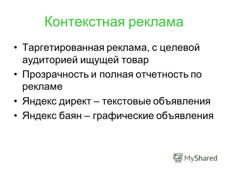Контекстная реклама Таргетированная реклама, с целевой аудиторией ищущей товар Прозрачность и полная отчетность по рекламе Яндекс директ – текстовые объявления Яндекс баян – графические объявления