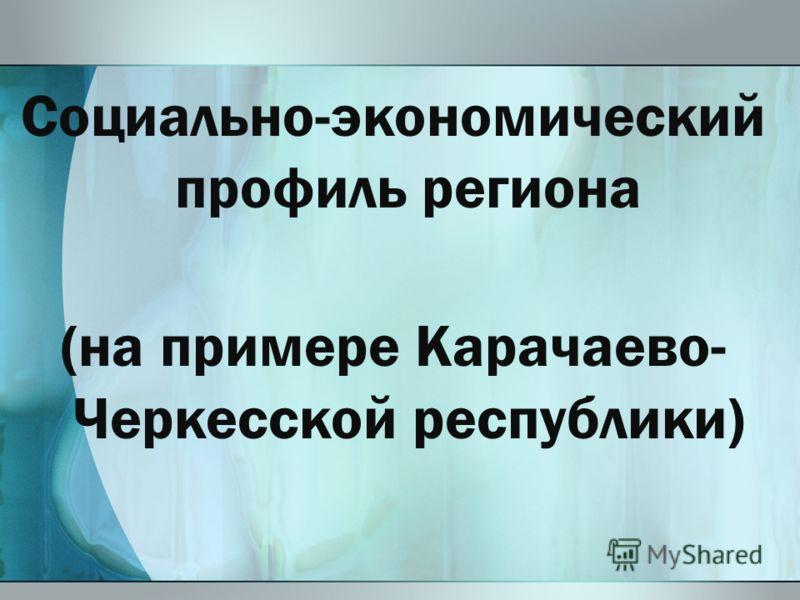 Социально-экономический профиль региона (на примере Карачаево- Черкесской республики)