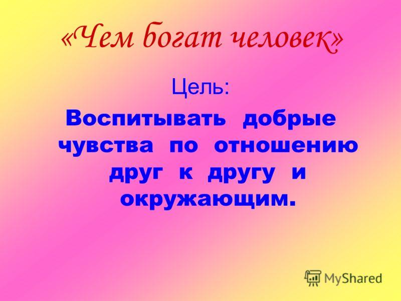 «Чем богат человек» Цель: Воспитывать добрые чувства по отношению друг к другу и окружающим.