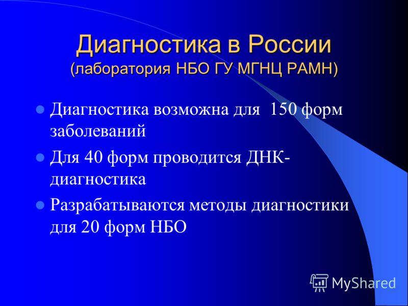 Диагностика в России (лаборатория НБО ГУ МГНЦ РАМН) Диагностика возможна для 150 форм заболеваний Для 40 форм проводится ДНК- диагностика Разрабатываются методы диагностики для 20 форм НБО