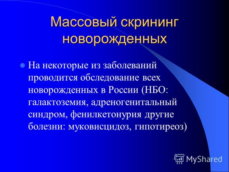 Массовый скрининг новорожденных На некоторые из заболеваний проводится обследование всех новорожденных в России (НБО: галактоземия, адреногенитальный синдром, фенилкетонурия другие болезни: муковисцидоз, гипотиреоз)