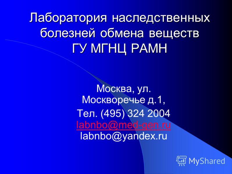 Москва, ул. Москворечье д.1, Тел. (495) 324 2004 labnbo@med-gen.ru labnbo@yandex.ru Лаборатория наследственных болезней обмена веществ ГУ МГНЦ РАМН