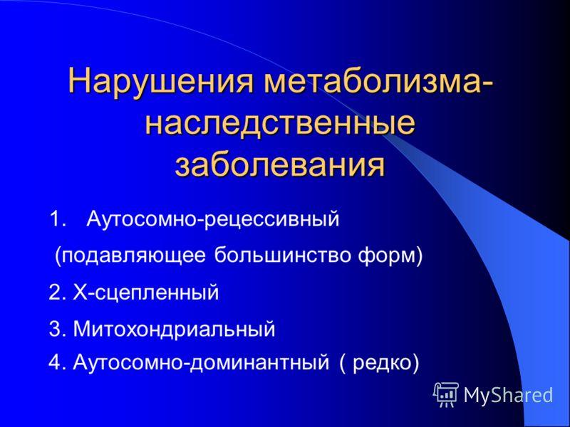 Нарушения метаболизма- наследственные заболевания 1.Аутосомно-рецессивный (подавляющее большинство форм) 2. Х-сцепленный 3. Митохондриальный 4. Аутосомно-доминантный ( редко)