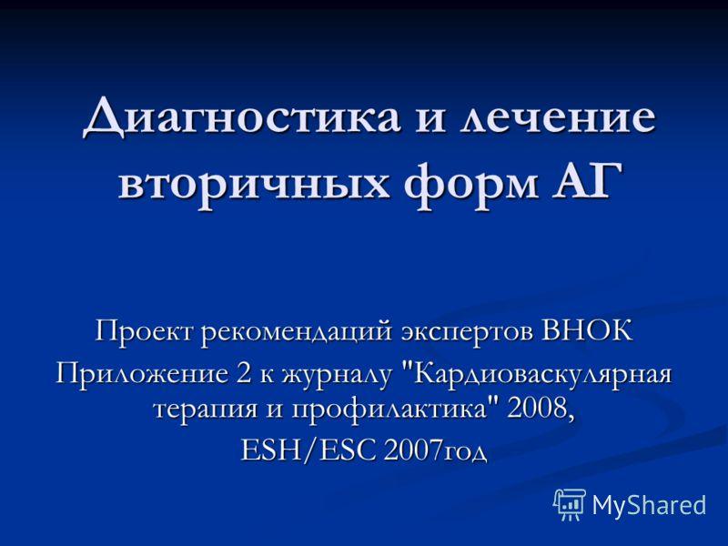 Диагностика и лечение вторичных форм АГ Проект рекомендаций экспертов ВНОК Приложение 2 к журналу Кардиоваскулярная терапия и профилактика 2008, ESH/ESC 2007год