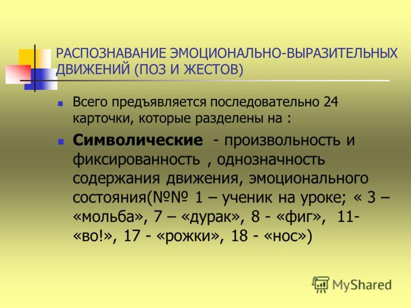 РАСПОЗНАВАНИЕ ЭМОЦИОНАЛЬНО-ВЫРАЗИТЕЛЬНЫХ ДВИЖЕНИЙ (ПОЗ И ЖЕСТОВ) Всего предъявляется последовательно 24 карточки, которые разделены на : Символические - произвольность и фиксированность, однозначность содержания движения, эмоционального состояния( 1