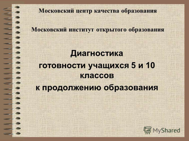Московский центр качества образования Московский институт открытого образования Диагностика готовности учащихся 5 и 10 классов к продолжению образования