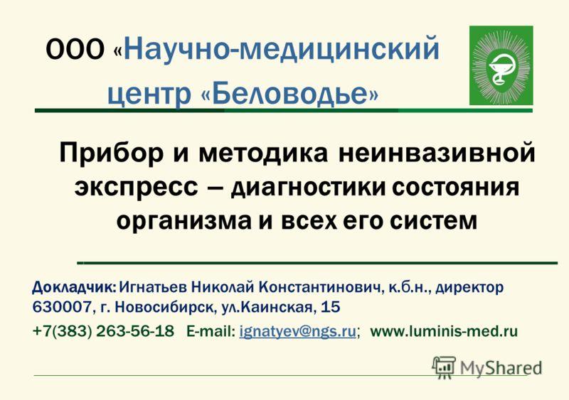 ООО « Научно-медицинский центр «Беловодье» Прибор и методика неинвазивной экспресс – диагностики состояния организма и всех его систем ------------------------------------------------------------------------------- Докладчик: Игнатьев Николай Констан