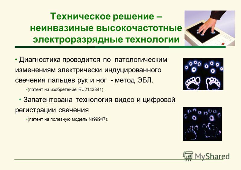 Техническое решение – неинвазиные высокочастотные электроразрядные технологии Диагностика проводится по патологическим изменениям электрически индуцированного свечения пальцев рук и ног - метод ЭБЛ. (патент на изобретение RU2143841). Запатентована те