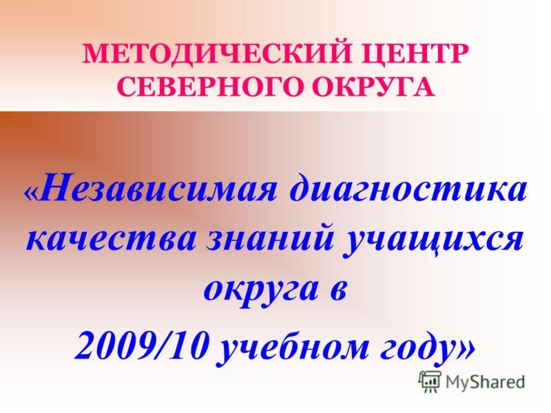 МЕТОДИЧЕСКИЙ ЦЕНТР СЕВЕРНОГО ОКРУГА « Независимая диагностика качества знаний учащихся округа в 2009/10 учебном году»
