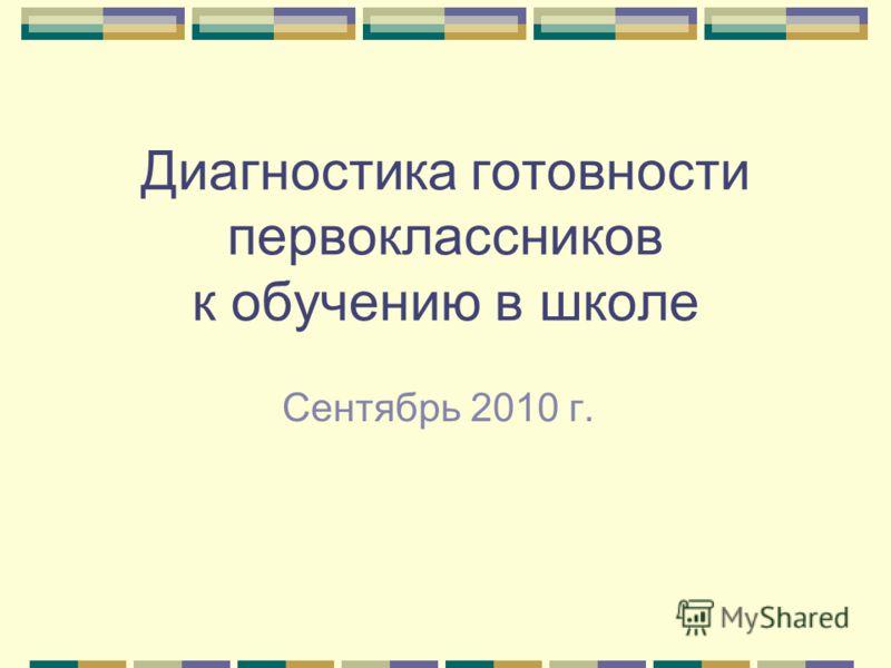 Диагностика готовности первоклассников к обучению в школе Сентябрь 2010 г.