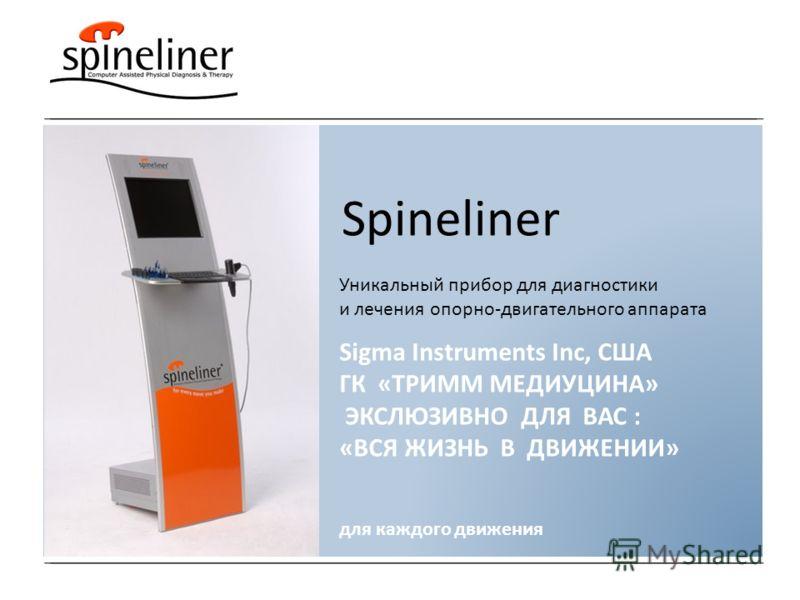 Spineliner Уникальный прибор для диагностики и лечения опорно-двигательного аппарата для каждого движения Sigma Instruments Inc, США ГК «ТРИММ МЕДИУЦИНА» ЭКСЛЮЗИВНО ДЛЯ ВАС : «ВСЯ ЖИЗНЬ В ДВИЖЕНИИ»