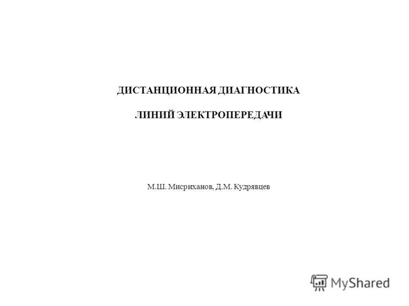 ДИСТАНЦИОННАЯ ДИАГНОСТИКА ЛИНИЙ ЭЛЕКТРОПЕРЕДАЧИ М.Ш. Мисриханов, Д.М. Кудрявцев