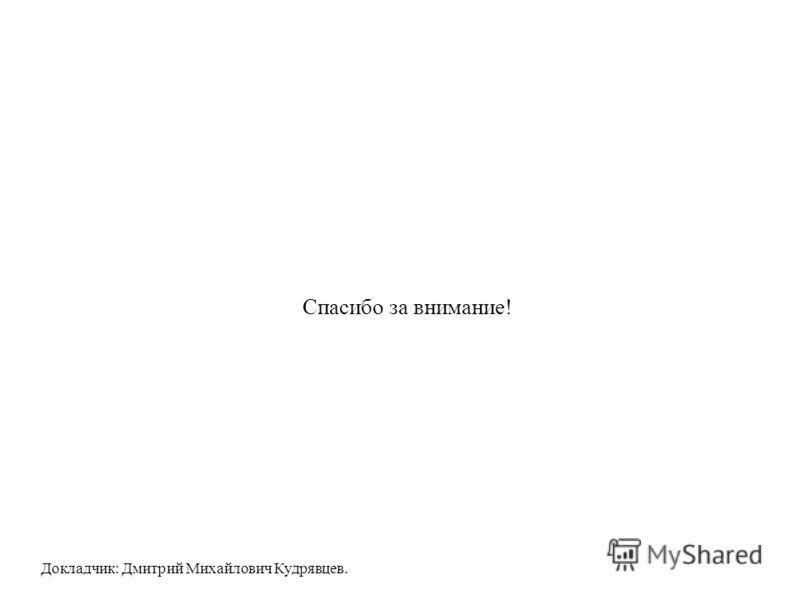 Спасибо за внимание! Докладчик: Дмитрий Михайлович Кудрявцев.