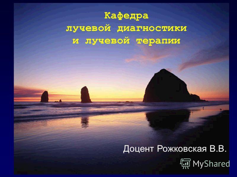 Кафедра лучевой диагностики и лучевой терапии Доцент Рожковская В.В.